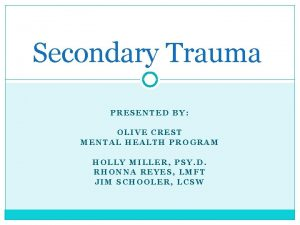 Secondary Trauma PRESENTED BY OLIVE CREST MENTAL HEALTH