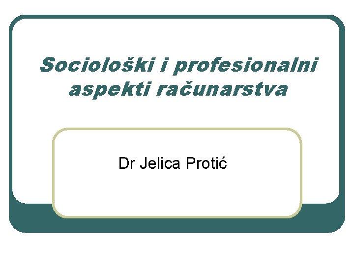 Socioloki i profesionalni aspekti raunarstva Dr Jelica Proti