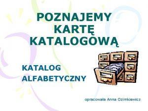 POZNAJEMY KART KATALOGOW KATALOG ALFABETYCZNY opracowaa Anna Ozimkiewicz