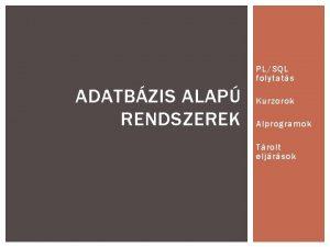 PLSQL folytats ADATBZIS ALAP RENDSZEREK Kurzorok Alprogramok Trolt