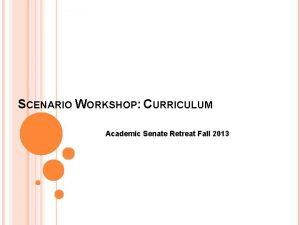 SCENARIO WORKSHOP CURRICULUM Academic Senate Retreat Fall 2013
