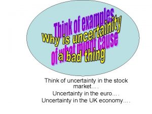 Think of uncertainty in the stock market Uncertainty