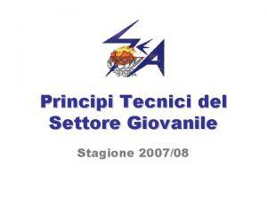 Principi Tecnici del Settore Giovanile Stagione 200708 SOMMARIO