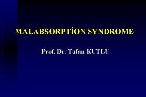 MALABSORPTON SYNDROME Prof Dr Tufan KUTLU Malabsorption n