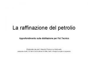La raffinazione del petrolio Approfondimento sulla distillazione per