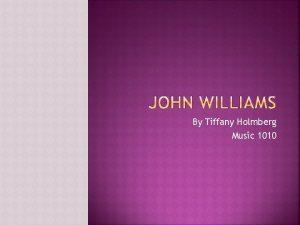 By Tiffany Holmberg Music 1010 John Williams was