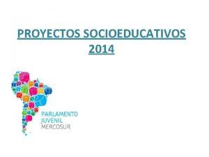 PROYECTOS SOCIOEDUCATIVOS 2014 Objetivos Objetivos Profundizar el proceso