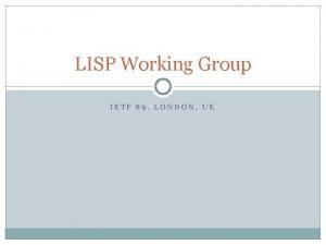 LISP Working Group IETF 89 LONDON UK LISP