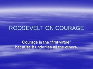 ROOSEVELT ON COURAGE Courage is the first virtue