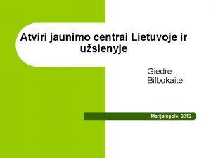Atviri jaunimo centrai Lietuvoje ir usienyje Giedr Bilbokait