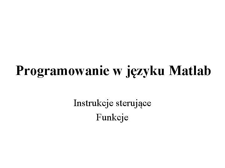 Programowanie w jzyku Matlab Instrukcje sterujce Funkcje Instrukcje
