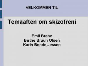 VELKOMMEN TIL Temaaften om skizofreni Emil Brahe Birthe