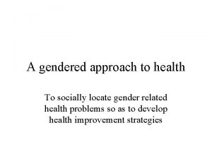 A gendered approach to health To socially locate