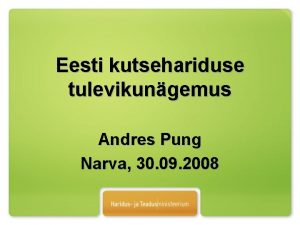 Eesti kutsehariduse tulevikungemus Andres Pung Narva 30 09