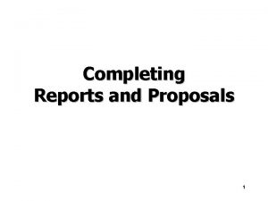 Completing Reports and Proposals 1 Finalizing Formal Reports