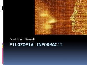 Dr hab Marcin Mikowski FILOZOFIA INFORMACJI Informacje wstpne