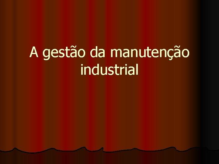 A gesto da manuteno industrial l l Manuteno