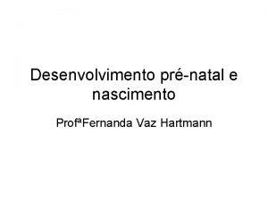 Desenvolvimento prnatal e nascimento ProfFernanda Vaz Hartmann Concepo