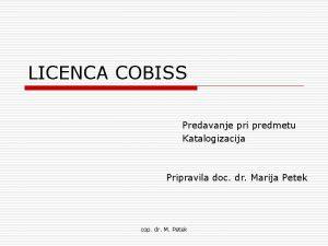 LICENCA COBISS Predavanje pri predmetu Katalogizacija Pripravila doc