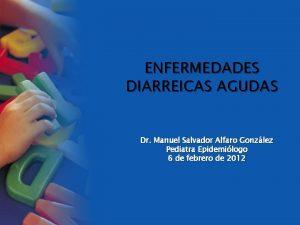 ENFERMEDADES DIARREICAS AGUDAS Dr Manuel Salvador Alfaro Gonzlez