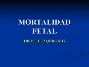 MORTALIDAD FETAL DR VICTOR QUIROZ G MORTALIDAD FETAL