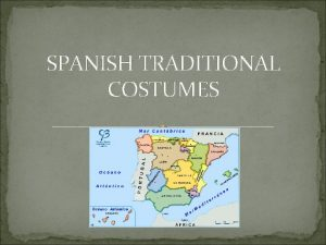 SPANISH TRADITIONAL COSTUMES SPANISH TRADITIONAL COSTUMES The traditional
