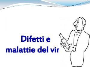 Difetti e malattie del vino Difetti Alterazioni che