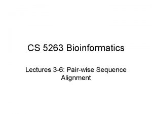 CS 5263 Bioinformatics Lectures 3 6 Pairwise Sequence