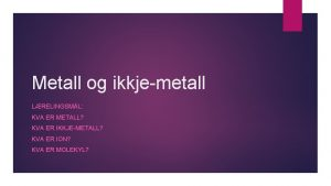 Metall og ikkjemetall LRELINGSML KVA ER METALL KVA