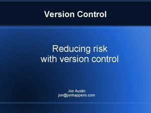 Version Control Reducing risk with version control Jon