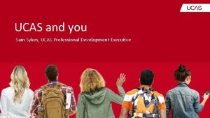 UCAS and you Sam Sykes UCAS Professional Development