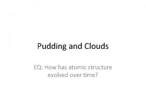 Pudding and Clouds EQ How has atomic structure