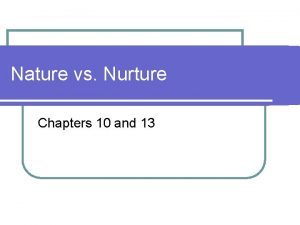 Nature vs Nurture Chapters 10 and 13 Nature
