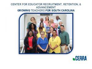 CENTER FOR EDUCATOR RECRUITMENT RETENTION ADVANCEMENT GROWING TEACHERS