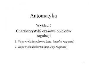 Automatyka Wykad 5 Charakterystyki czasowe obiektw regulacji 1