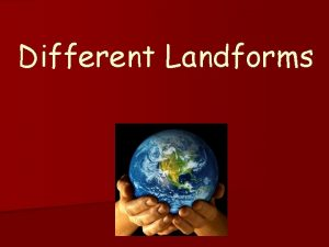Different Landforms mountain A mountain is a place