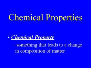 Chemical Properties Chemical Property something that leads to