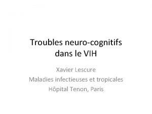 Troubles neurocognitifs dans le VIH Xavier Lescure Maladies
