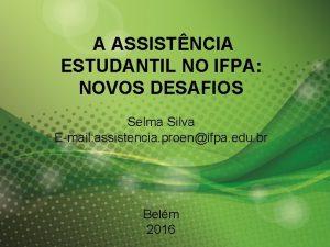 A ASSISTNCIA ESTUDANTIL NO IFPA NOVOS DESAFIOS Selma