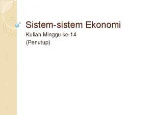Sistemsistem Ekonomi Kuliah Minggu ke14 Penutup Definisi Pengertian