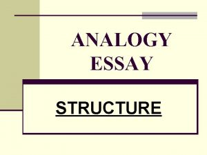 ANALOGY ESSAY STRUCTURE 2 ANALOGY ESSAY GENERAL OUTLINE