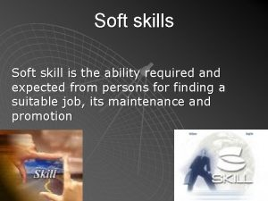 Soft skills Soft skill is the ability required