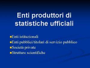 Enti produttori di statistiche ufficiali n Enti istituzionali