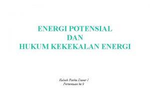 ENERGI POTENSIAL DAN HUKUM KEKEKALAN ENERGI Kuliah Fisika