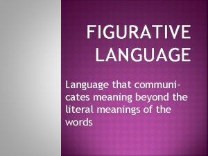 FIGURATIVE LANGUAGE Language that communicates meaning beyond the
