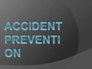 ACCIDENT PREVENTI ON Why do accidents happen Accidents
