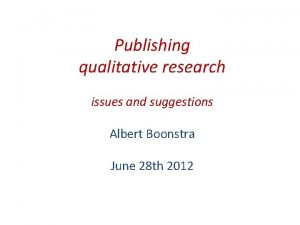 Publishing qualitative research issues and suggestions Albert Boonstra