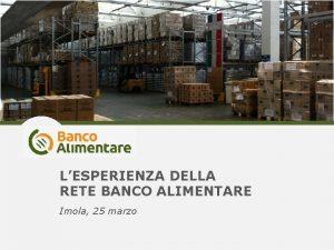 LESPERIENZA DELLA RETE BANCO ALIMENTARE Imola 25 marzo