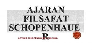 ARTHUR SCHOPENHAUER 1788 1860 Ajaran filsafat Schopenhauer termasuk