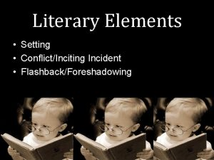 Literary Elements Setting ConflictInciting Incident FlashbackForeshadowing Setting Definition